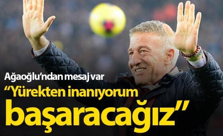 Ağaoğlu: Yürekten İnanıyorum, Başaracağız !